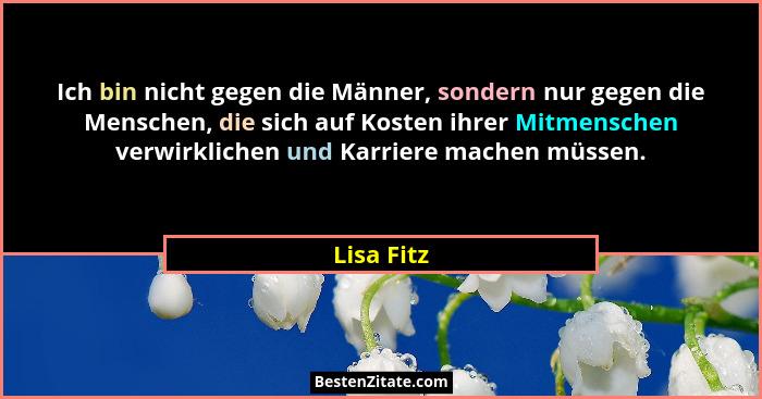Ich bin nicht gegen die Männer, sondern nur gegen die Menschen, die sich auf Kosten ihrer Mitmenschen verwirklichen und Karriere machen mü... - Lisa Fitz
