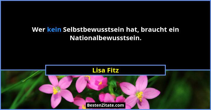 Wer kein Selbstbewusstsein hat, braucht ein Nationalbewusstsein.... - Lisa Fitz