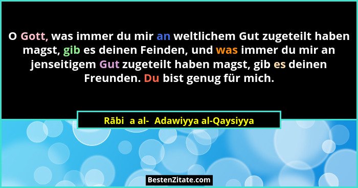 O Gott, was immer du mir an weltlichem Gut zugeteilt haben magst, gib es deinen Feinden, und was immer du mir an jen... - Rābiʿa al-ʿAdawiyya al-Qaysiyya