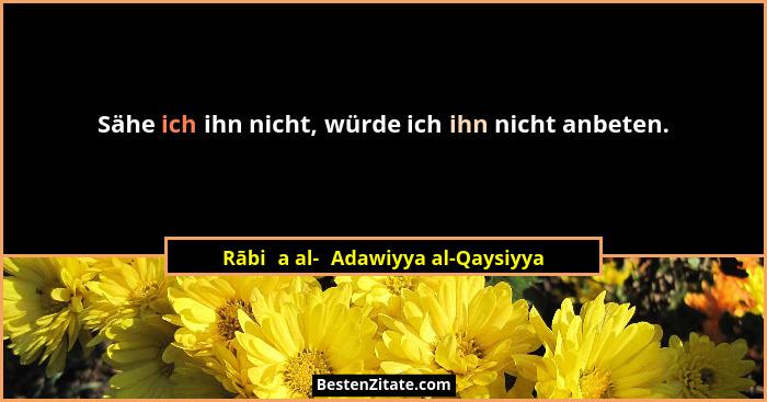 Sähe ich ihn nicht, würde ich ihn nicht anbeten.... - Rābiʿa al-ʿAdawiyya al-Qaysiyya