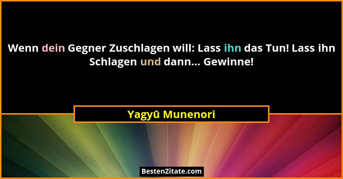 Wenn dein Gegner Zuschlagen will: Lass ihn das Tun! Lass ihn Schlagen und dann... Gewinne!... - Yagyū Munenori