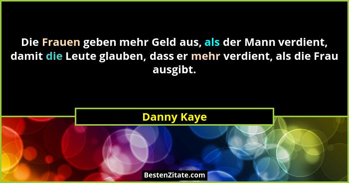Die Frauen geben mehr Geld aus, als der Mann verdient, damit die Leute glauben, dass er mehr verdient, als die Frau ausgibt.... - Danny Kaye