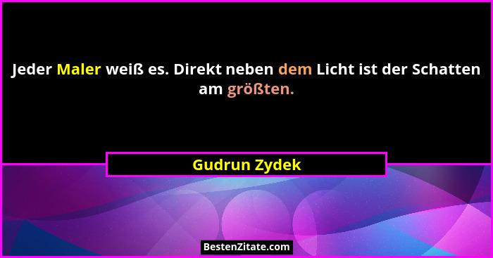 Jeder Maler weiß es. Direkt neben dem Licht ist der Schatten am größten.... - Gudrun Zydek