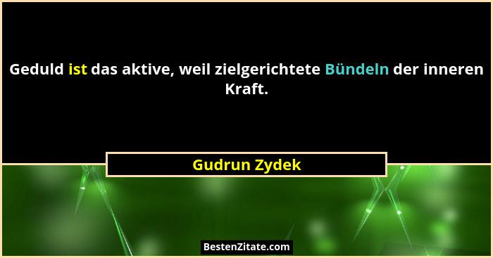 Geduld ist das aktive, weil zielgerichtete Bündeln der inneren Kraft.... - Gudrun Zydek