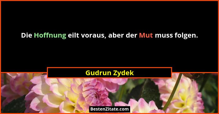 Die Hoffnung eilt voraus, aber der Mut muss folgen.... - Gudrun Zydek