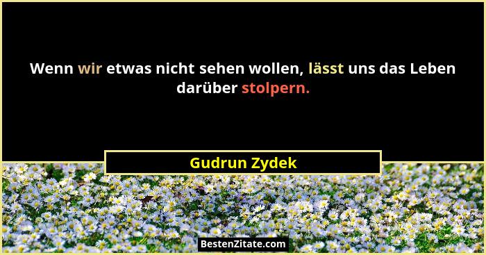 Wenn wir etwas nicht sehen wollen, lässt uns das Leben darüber stolpern.... - Gudrun Zydek