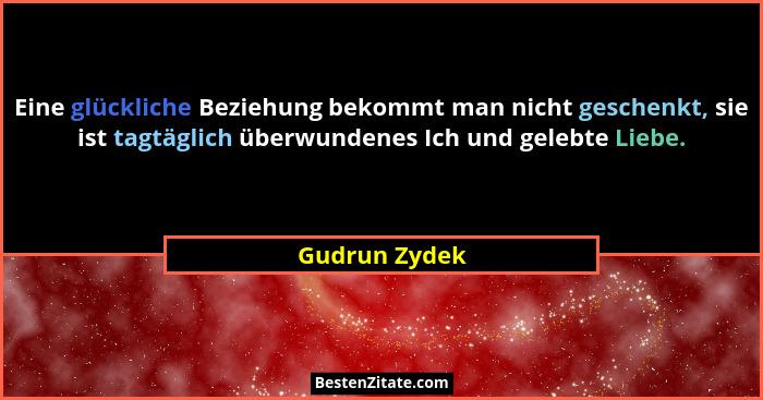 Eine glückliche Beziehung bekommt man nicht geschenkt, sie ist tagtäglich überwundenes Ich und gelebte Liebe.... - Gudrun Zydek