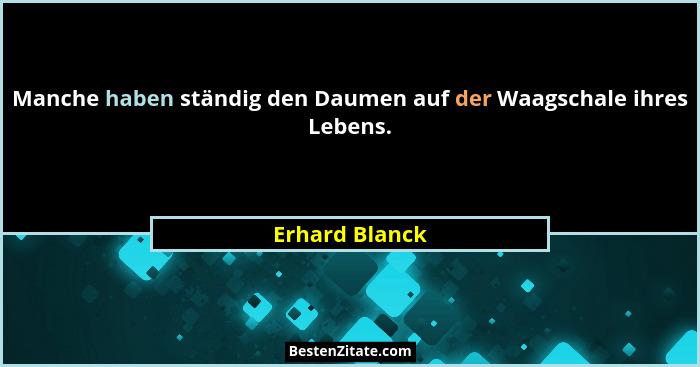 Manche haben ständig den Daumen auf der Waagschale ihres Lebens.... - Erhard Blanck