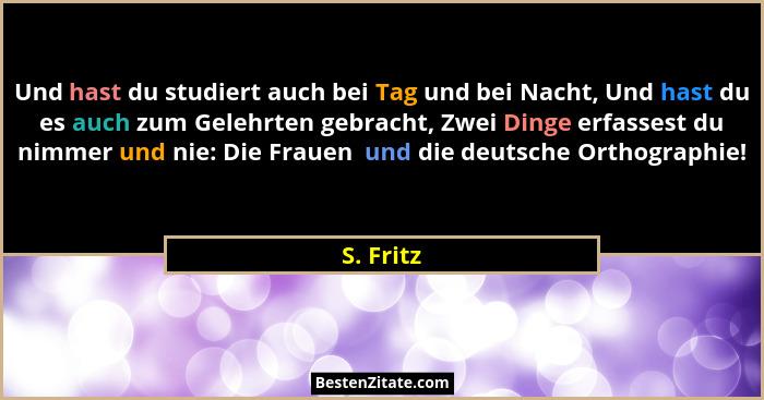 Und hast du studiert auch bei Tag und bei Nacht, Und hast du es auch zum Gelehrten gebracht, Zwei Dinge erfassest du nimmer und nie: Die Fr... - S. Fritz