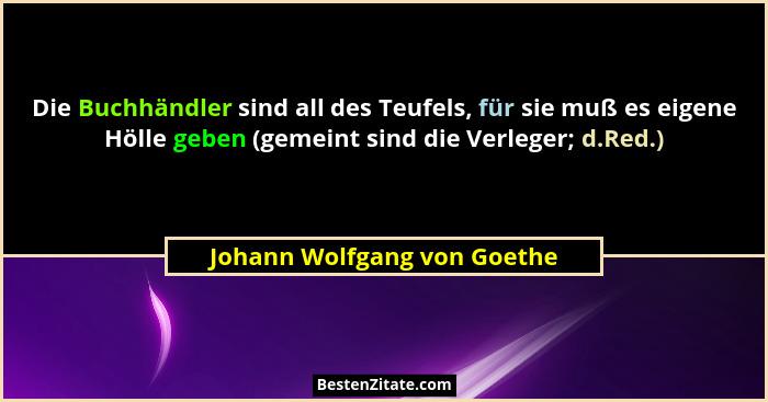 Die Buchhändler sind all des Teufels, für sie muß es eigene Hölle geben (gemeint sind die Verleger; d.Red.)... - Johann Wolfgang von Goethe