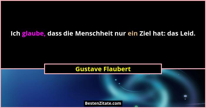 Ich glaube, dass die Menschheit nur ein Ziel hat: das Leid.... - Gustave Flaubert
