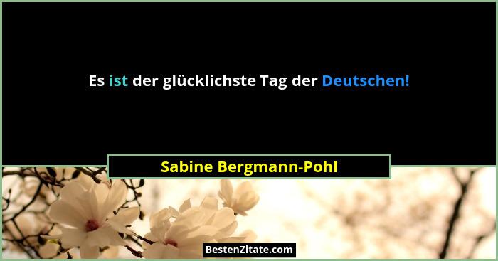 Es ist der glücklichste Tag der Deutschen!... - Sabine Bergmann-Pohl