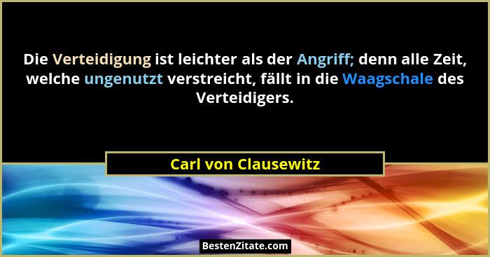 Die Verteidigung ist leichter als der Angriff; denn alle Zeit, welche ungenutzt verstreicht, fällt in die Waagschale des Verteid... - Carl von Clausewitz