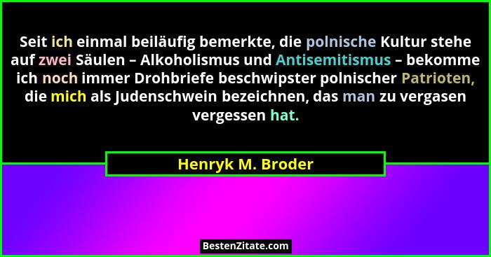 Seit ich einmal beiläufig bemerkte, die polnische Kultur stehe auf zwei Säulen – Alkoholismus und Antisemitismus – bekomme ich noch... - Henryk M. Broder