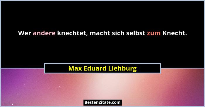 Wer andere knechtet, macht sich selbst zum Knecht.... - Max Eduard Liehburg