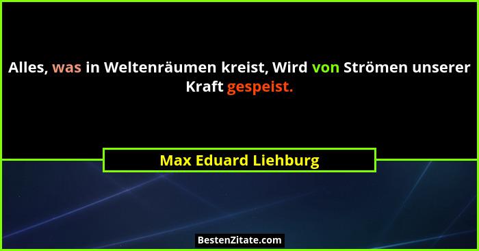 Alles, was in Weltenräumen kreist, Wird von Strömen unserer Kraft gespeist.... - Max Eduard Liehburg