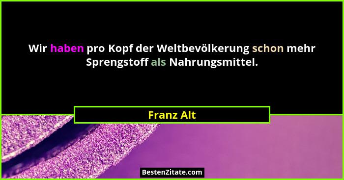 Wir haben pro Kopf der Weltbevölkerung schon mehr Sprengstoff als Nahrungsmittel.... - Franz Alt