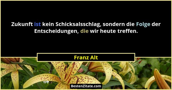 Zukunft ist kein Schicksalsschlag, sondern die Folge der Entscheidungen, die wir heute treffen.... - Franz Alt