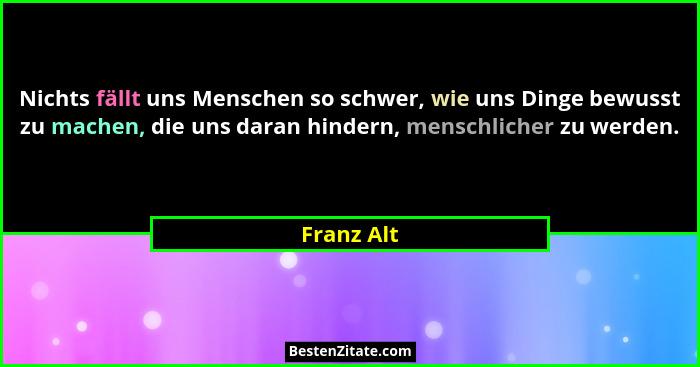 Nichts fällt uns Menschen so schwer, wie uns Dinge bewusst zu machen, die uns daran hindern, menschlicher zu werden.... - Franz Alt