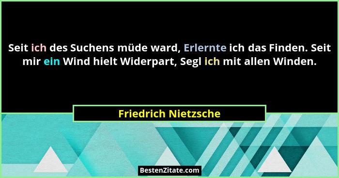 Friedrich Nietzsche Seit Ich Des Suchens Mude Ward Erlern