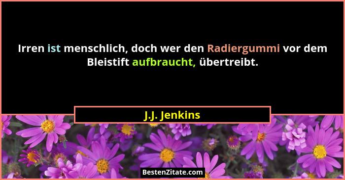 Irren ist menschlich, doch wer den Radiergummi vor dem Bleistift aufbraucht, übertreibt.... - J.J. Jenkins