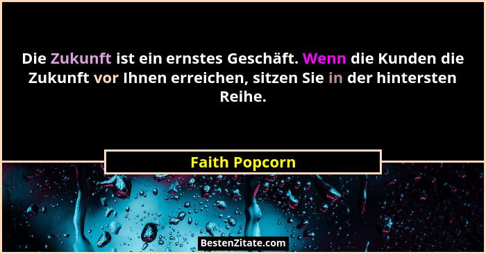 Die Zukunft ist ein ernstes Geschäft. Wenn die Kunden die Zukunft vor Ihnen erreichen, sitzen Sie in der hintersten Reihe.... - Faith Popcorn