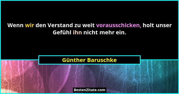 Wenn wir den Verstand zu weit vorausschicken, holt unser Gefühl ihn nicht mehr ein.... - Günther Baruschke