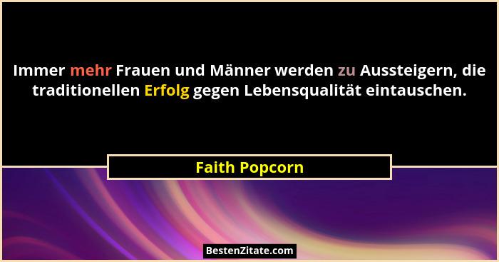 Immer mehr Frauen und Männer werden zu Aussteigern, die traditionellen Erfolg gegen Lebensqualität eintauschen.... - Faith Popcorn