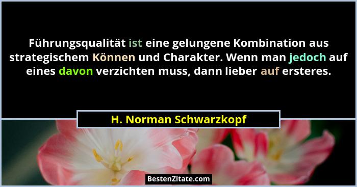 Führungsqualität ist eine gelungene Kombination aus strategischem Können und Charakter. Wenn man jedoch auf eines davon verzic... - H. Norman Schwarzkopf